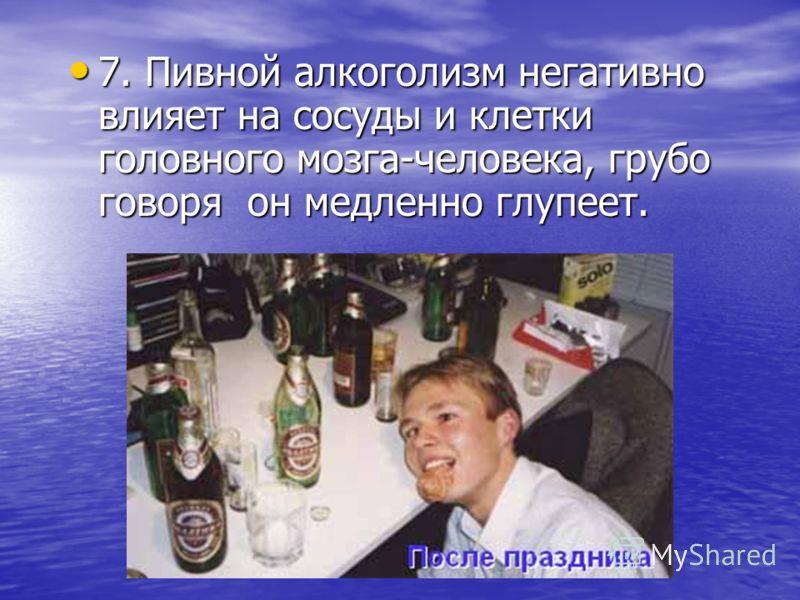 6. В результате всасывания пива в кровь может со временем развиться варикозное расширение вен. 6. В результате всасывания пива в кровь может со временем развиться варикозное расширение вен.