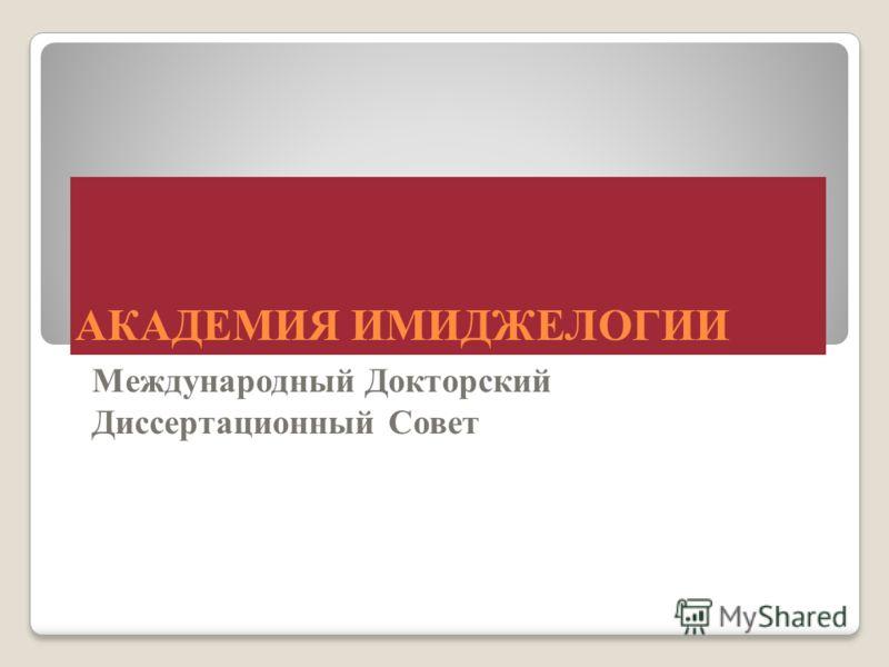 АКАДЕМИЯ ИМИДЖЕЛОГИИ Международный Докторский Диссертационный Совет
