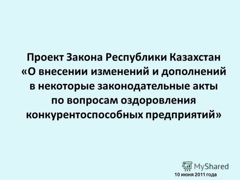 Проект Закона Республики Казахстан «О внесении изменений и дополнений в некоторые законодательные акты по вопросам оздоровления конкурентоспособных предприятий» 10 июня 2011 года