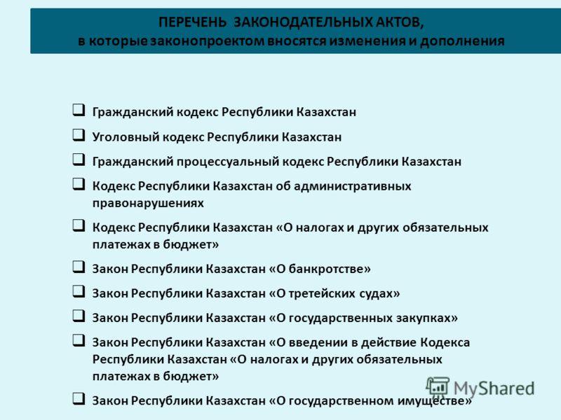 ПЕРЕЧЕНЬ ЗАКОНОДАТЕЛЬНЫХ АКТОВ, в которые законопроектом вносятся изменения и дополнения Гражданский кодекс Республики Казахстан Уголовный кодекс Республики Казахстан Гражданский процессуальный кодекс Республики Казахстан Кодекс Республики Казахстан
