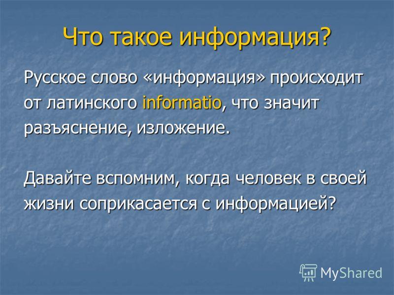 Что такое информация? Русское слово «информация» происходит от латинского informatio, что значит разъяснение, изложение. Давайте вспомним, когда человек в своей жизни соприкасается с информацией?