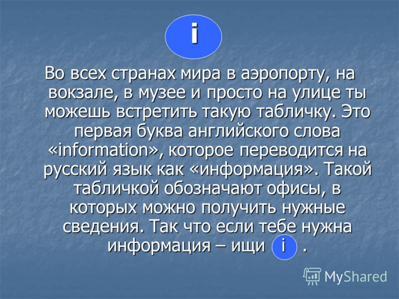 i Во всех странах мира в аэропорту, на вокзале, в музее и просто на улице ты можешь встретить такую табличку. Это первая буква английского слова «information», которое переводится на русский язык как «информация». Такой табличкой обозначают офисы, в