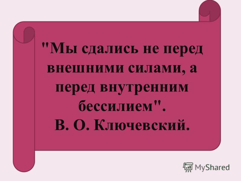 Мы сдались не перед внешними силами, а перед внутренним бессилием. В. О. Ключевский.