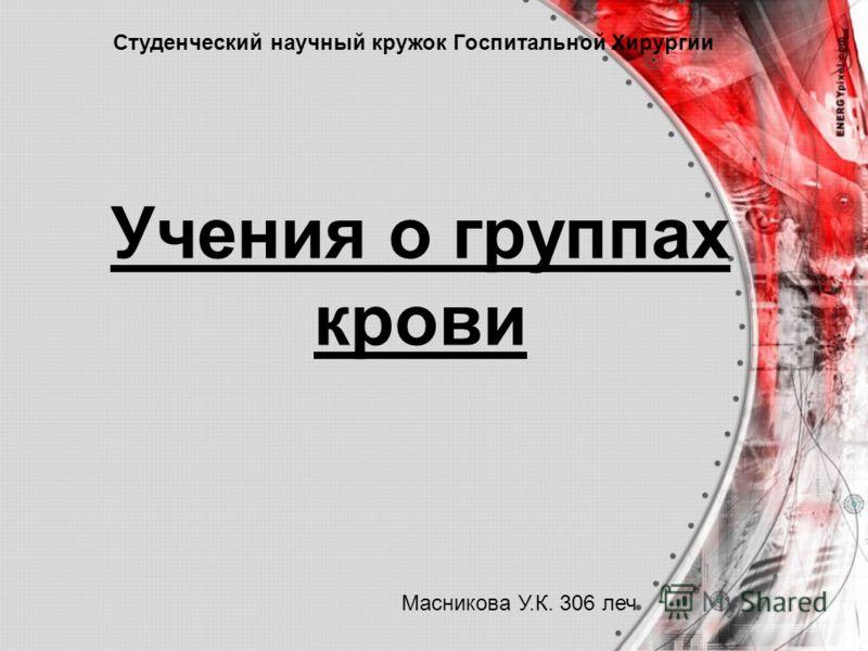 Учения о группах крови Студенческий научный кружок Госпитальной Хирургии Масникова У.К. 306 леч