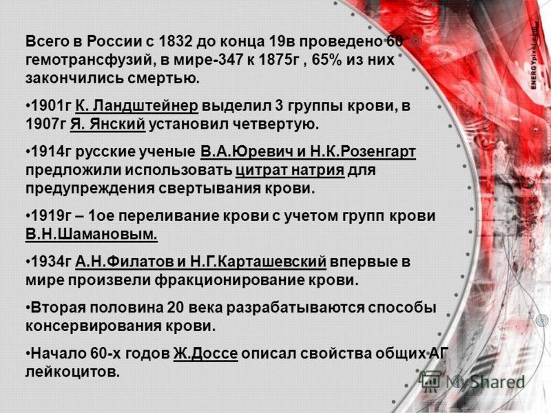 Всего в России с 1832 до конца 19в проведено 60 гемотрансфузий, в мире-347 к 1875г, 65% из них закончились смертью. 1901г К. Ландштейнер выделил 3 группы крови, в 1907г Я. Янский установил четвертую. 1914г русские ученые В.А.Юревич и Н.К.Розенгарт пр