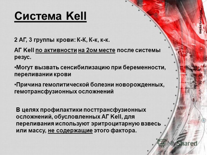 Система Kell 2 АГ, 3 группы крови: К-К, К-к, к-к. АГ Kell по активности на 2ом месте после системы резус. Могут вызвать сенсибилизацию при беременности, переливании крови Причина гемолитической болезни новорожденных, гемотрансфузионных осложнений В ц
