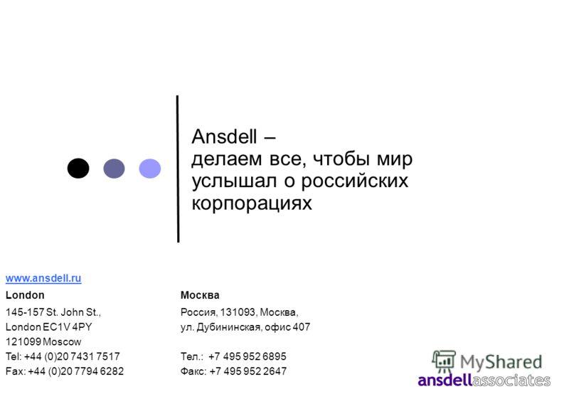 Ansdell – делаем все, чтобы мир услышал о российских корпорациях www.ansdell.ru LondonМосква 145-157 St. John St., Россия, 131093, Москва, London EC1V 4PYул. Дубининская, офис 407 121099 Moscow Tel: +44 (0)20 7431 7517Тел.: +7 495 952 6895 Fax: +44 (