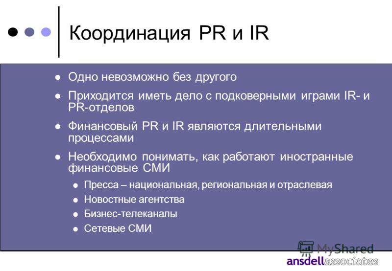 Координация PR и IR Одно невозможно без другого Приходится иметь дело с подковерными играми IR- и PR-отделов Финансовый PR и IR являются длительными процессами Необходимо понимать, как работают иностранные финансовые СМИ Пресса – национальная, регион