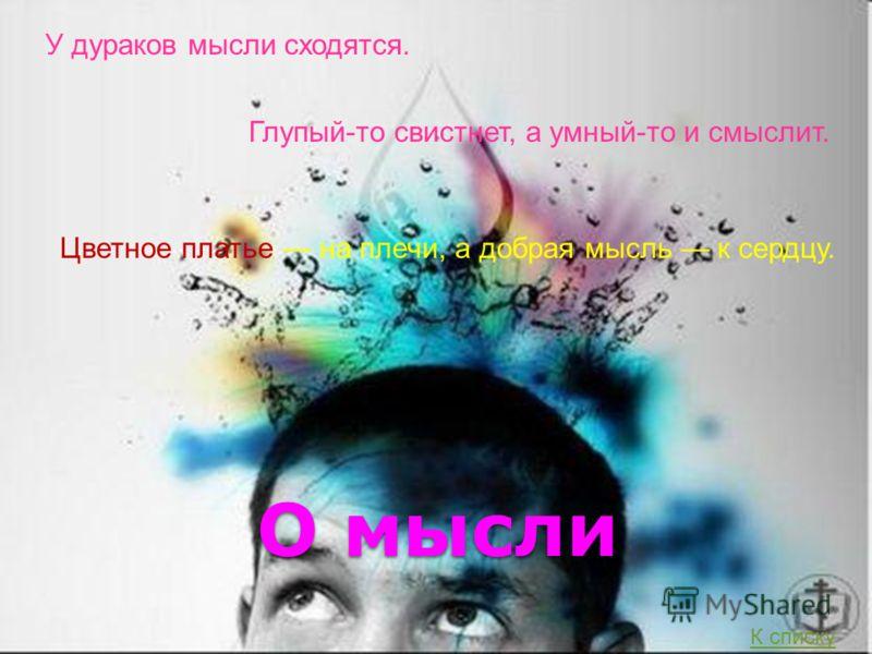 О мысли У дураков мысли сходятся. Глупый-то свистнет, а умный-то и смыслит. Цветное платье на плечи, а добрая мысль к сердцу. К списку