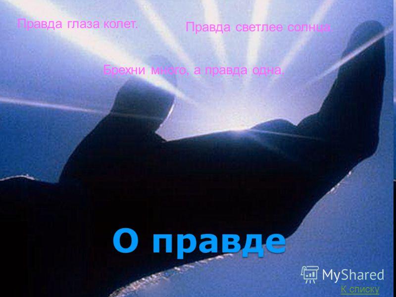 О правде Правда глаза колет. Правда светлее солнца. Брехни много, а правда одна. К списку