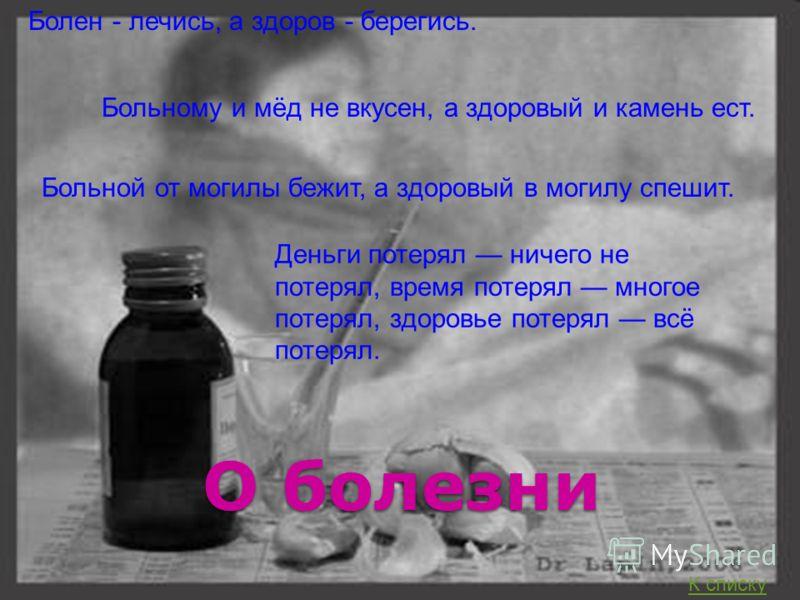 О болезни Болен - лечись, а здоров - берегись. Больному и мёд не вкусен, а здоровый и камень ест. Больной от могилы бежит, а здоровый в могилу спешит. Деньги потерял ничего не потерял, время потерял многое потерял, здоровье потерял всё потерял. К спи