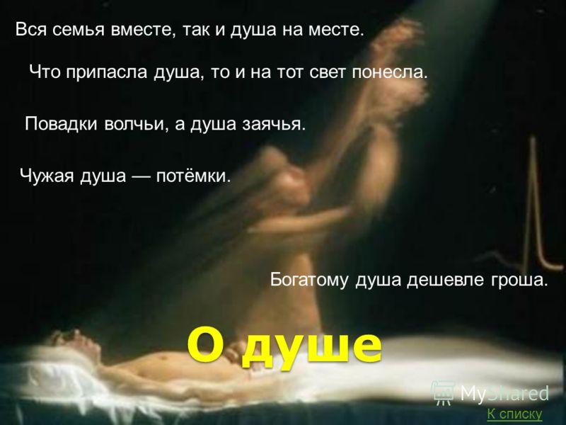 О душе Чужая душа потёмки. Богатому душа дешевле гроша. Повадки волчьи, а душа заячья. Вся семья вместе, так и душа на месте. Что припасла душа, то и на тот свет понесла. К списку