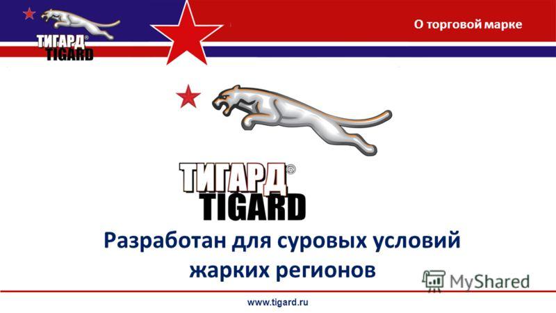 www.tigard.ru Разработан для суровых условий жарких регионов О торговой марке