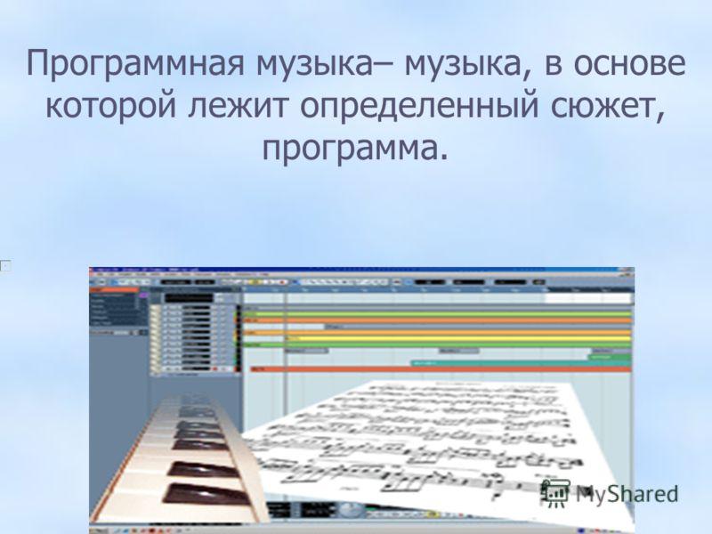 Программная музыка– музыка, в основе которой лежит определенный сюжет, программа.