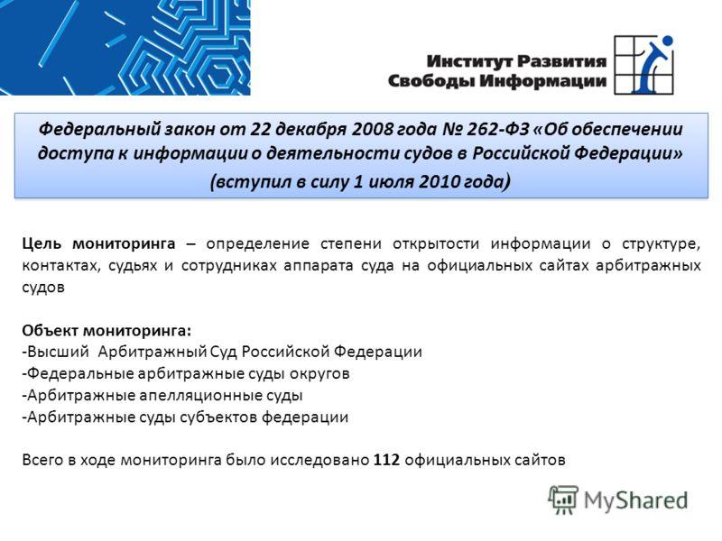 Федеральный закон от 22 декабря 2008 года 262-ФЗ «Об обеспечении доступа к информации о деятельности судов в Российской Федерации» (вступил в силу 1 июля 2010 года ) Цель мониторинга – определение степени открытости информации о структуре, контактах,