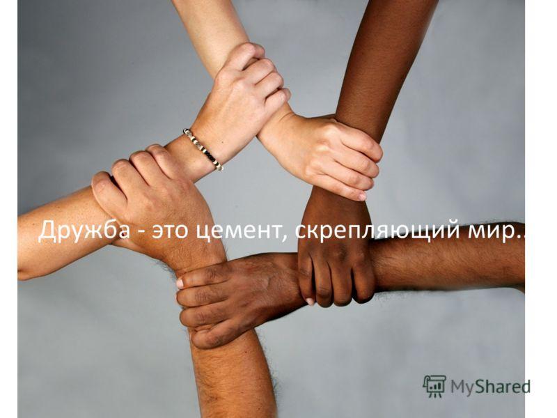 Дружба - это цемент, скрепляющий мир..