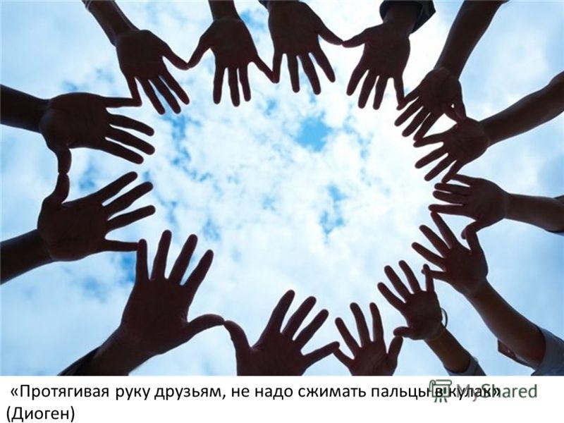 «Протягивая руку друзьям, не надо сжимать пальцы в кулак» (Диоген)