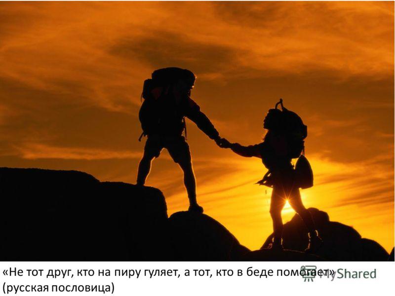 «Не тот друг, кто на пиру гуляет, а тот, кто в беде помогает» (русская пословица)