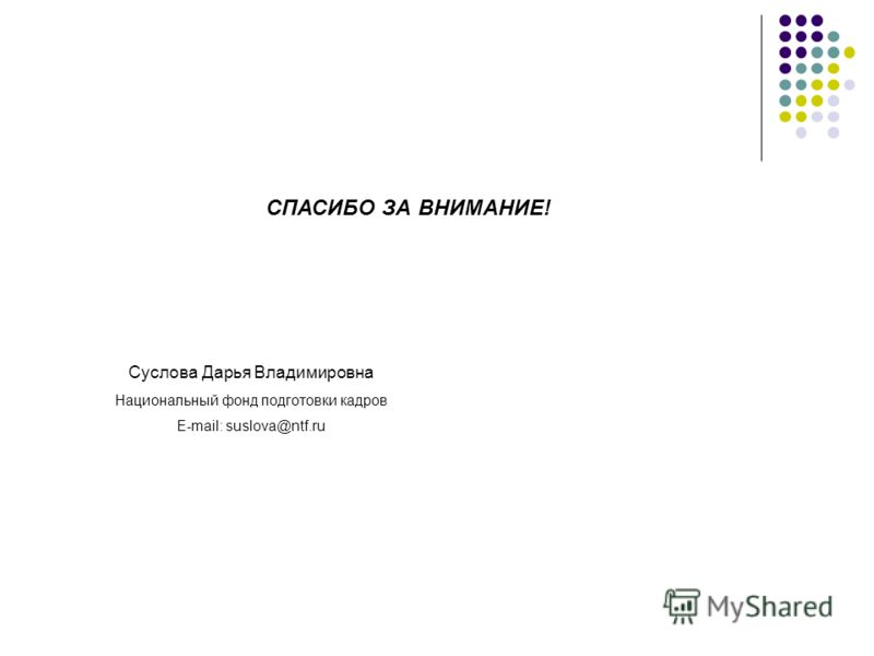 СПАСИБО ЗА ВНИМАНИЕ! Суслова Дарья Владимировна Национальный фонд подготовки кадров E-mail: suslova@ntf.ru