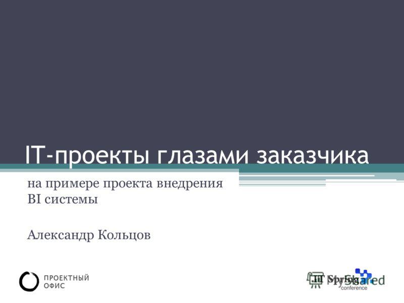 IT-проекты глазами заказчика на примере проекта внедрения BI системы Александр Кольцов