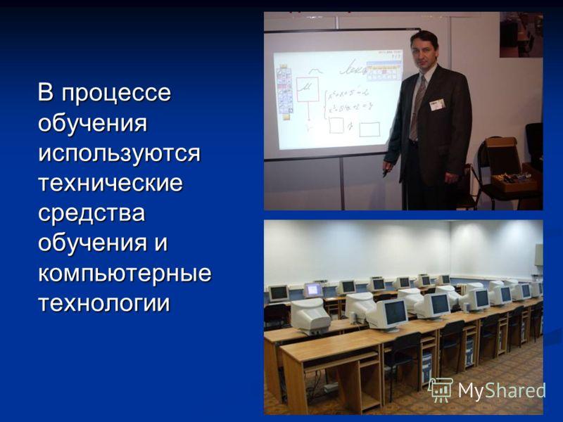В процессе обучения используются технические средства обучения и компьютерные технологии В процессе обучения используются технические средства обучения и компьютерные технологии
