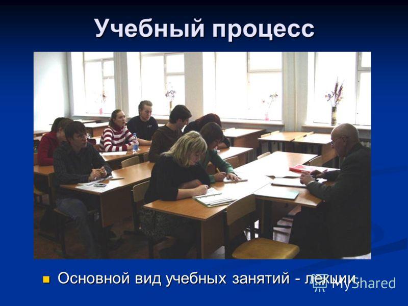 Учебный процесс Основной вид учебных занятий - лекции. Основной вид учебных занятий - лекции.
