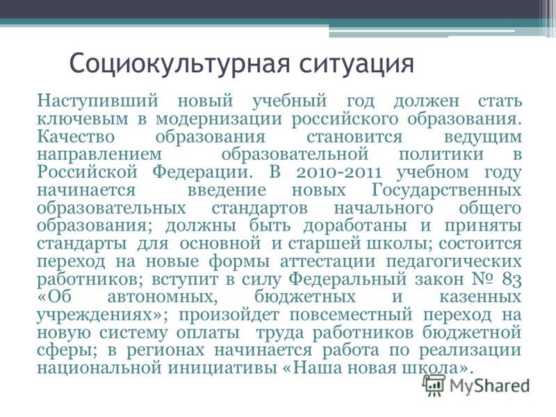 Социокультурная ситуация Наступивший новый учебный год должен стать ключевым в модернизации российского образования. Качество образования становится ведущим направлением образовательной политики в Российской Федерации. В 2010-2011 учебном году начина