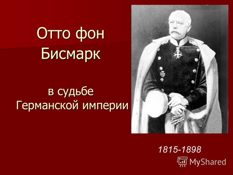 Отто фон Бисмарк в судьбе Германской империи 1815-1898