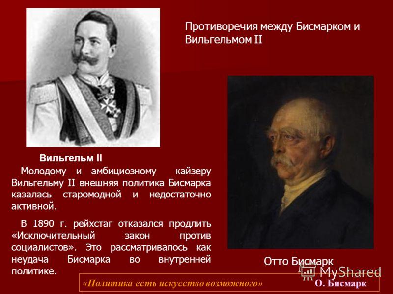 Молодому и амбициозному кайзеру Вильгельму II внешняя политика Бисмарка казалась старомодной и недостаточно активной. В 1890 г. рейхстаг отказался продлить «Исключительный закон против социалистов». Это рассматривалось как неудача Бисмарка во внутрен