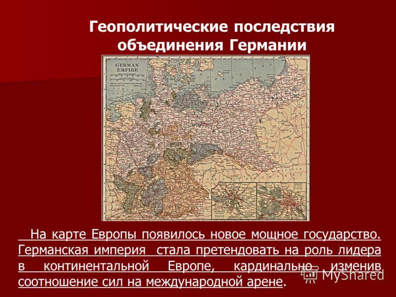 Геополитические последствия объединения Германии На карте Европы появилось новое мощное государство. Германская империя стала претендовать на роль лидера в континентальной Европе, кардинально изменив соотношение сил на международной арене.