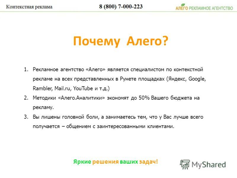 1.Рекламное агентство «Алего» является специалистом по контекстной рекламе на всех представленных в Рунете площадках (Яндекс, Google, Rambler, Mail.ru, YouTube и т.д.) 2.Методики «Алего.Аналитики» экономят до 50% Вашего бюджета на рекламу. 3.Вы лишен
