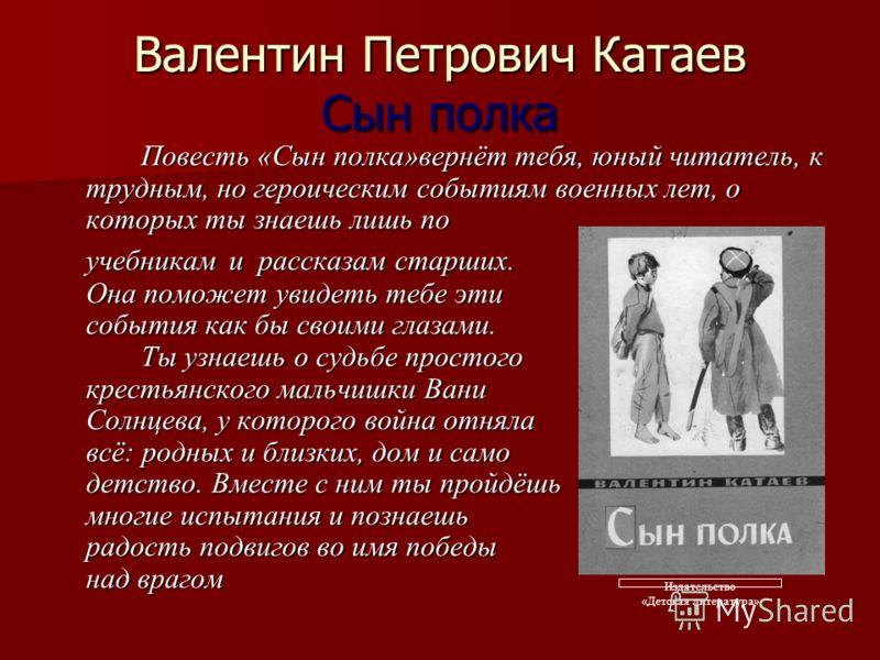 Валентин Петрович Катаев Сын полка Повесть «Сын полка»вернёт тебя, юный читатель, к трудным, но героическим событиям военных лет, о которых ты знаешь лишь по учебникам и рассказам старших. Она поможет увидеть тебе эти события как бы своими глазами. Т
