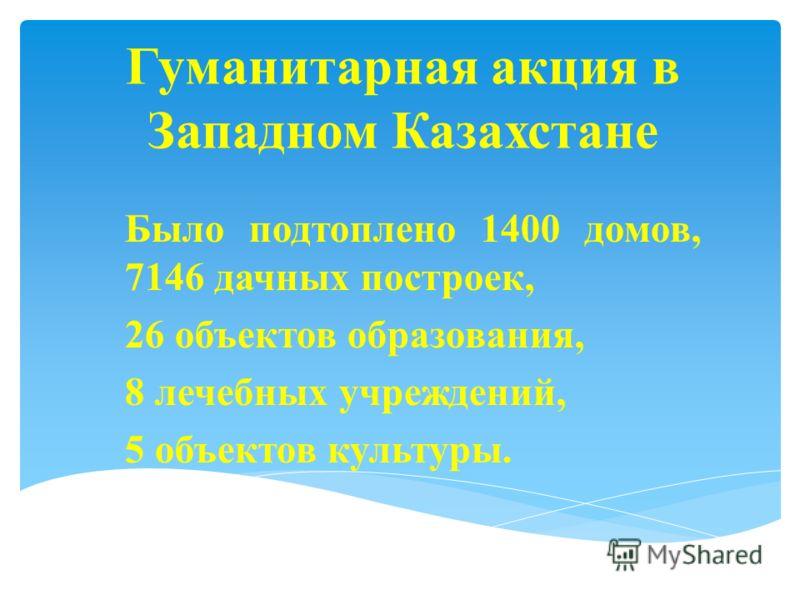Гуманитарная акция в Западном Казахстане Было подтоплено 1400 домов, 7146 дачных построек, 26 объектов образования, 8 лечебных учреждений, 5 объектов культуры.