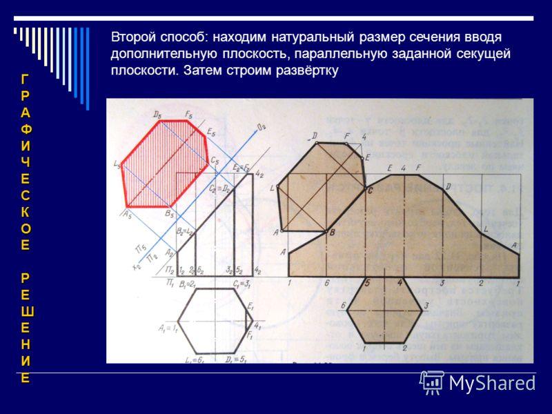 ГРАФИЧЕСКОЕРЕШЕНИЕ Второй способ: находим натуральный размер сечения вводя дополнительную плоскость, параллельную заданной секущей плоскости. Затем строим развёртку