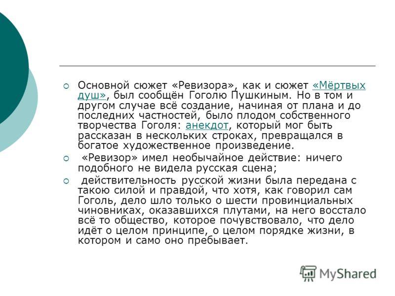 Основной сюжет «Ревизора», как и сюжет «Мёртвых душ», был сообщён Гоголю Пушкиным. Но в том и другом случае всё создание, начиная от плана и до последних частностей, было плодом собственного творчества Гоголя: анекдот, который мог быть рассказан в не