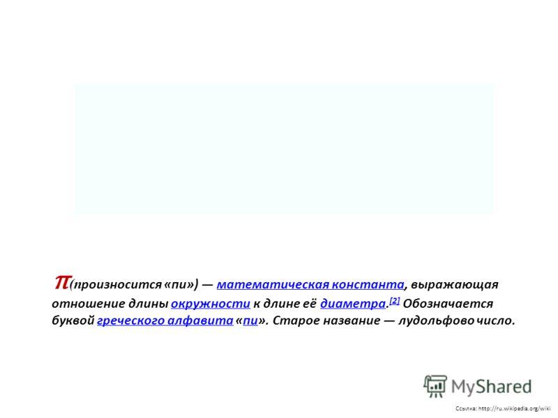 Ссылка: http://ru.wikipedia.org/wiki π (п роизносится «пи») математическая константа, выражающая отношение длины окружности к длине её диаметра. [2] Обозначается буквой греческого алфавита «пи». Старое название лудольфово число.математическая констан