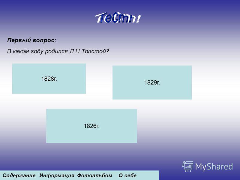 Первый вопрос: В каком году родился Л.Н.Толстой? 1828г. 1829г. 1826г. СодержаниеИнформацияФотоальбомО себе