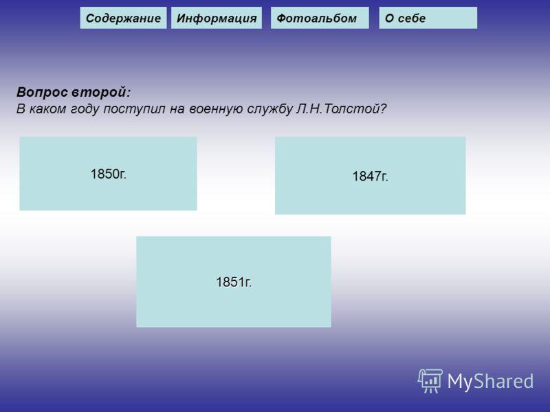 Вопрос второй: В каком году поступил на военную службу Л.Н.Толстой? 1850г. 1847г. 1851г. СодержаниеИнформацияФотоальбомО себе