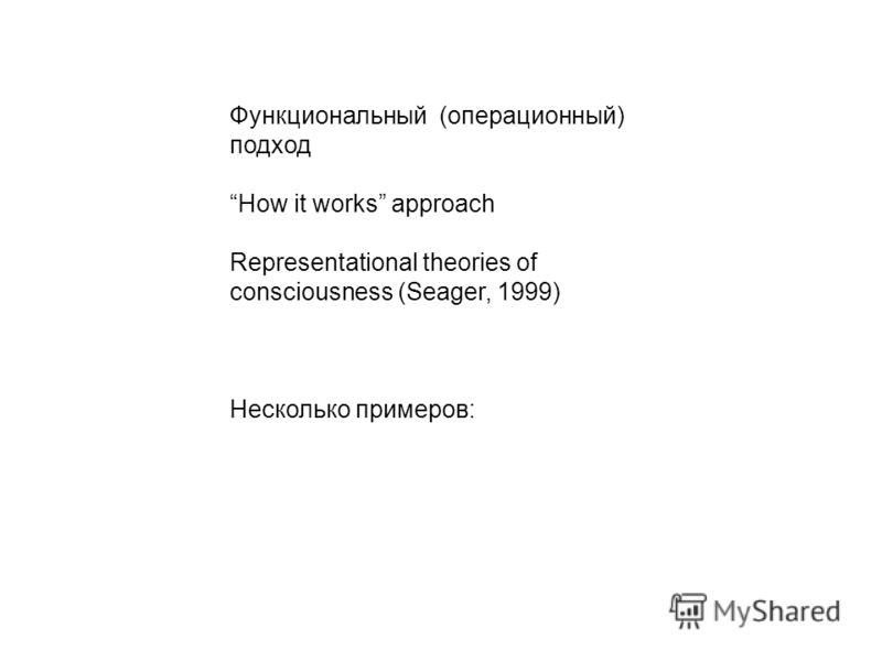 Функциональный (операционный) подход How it works approach Representational theories of consciousness (Seager, 1999) Несколько примеров: