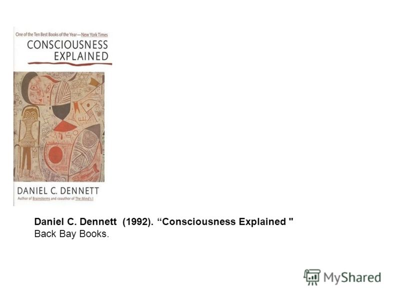 Daniel C. Dennett (1992). Consciousness Explained  Back Bay Books.