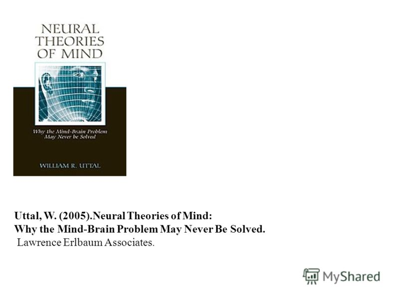 Uttal, W. (2005).Neural Theories of Mind: Why the Mind-Brain Problem May Never Be Solved. Lawrence Erlbaum Associates.