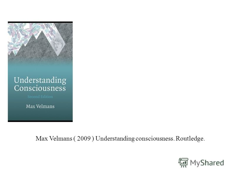 Max Velmans ( 2009 ) Understanding consciousness. Routledge.