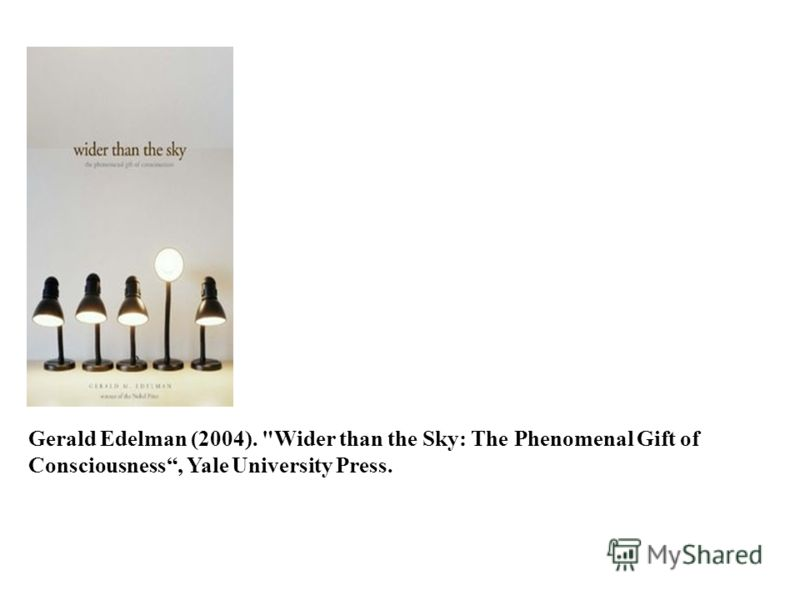 Gerald Edelman (2004). Wider than the Sky: The Phenomenal Gift of Consciousness, Yale University Press.