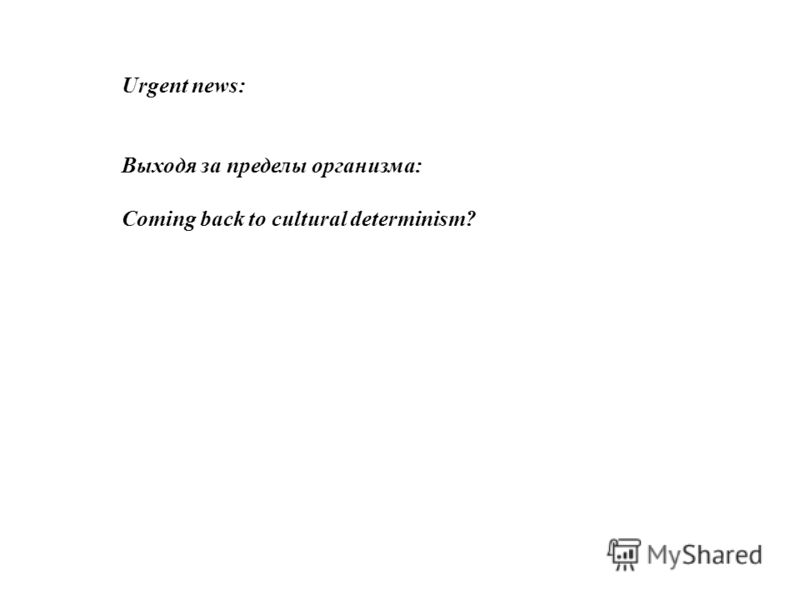 Urgent news: Выходя за пределы организма: Coming back to cultural determinism?
