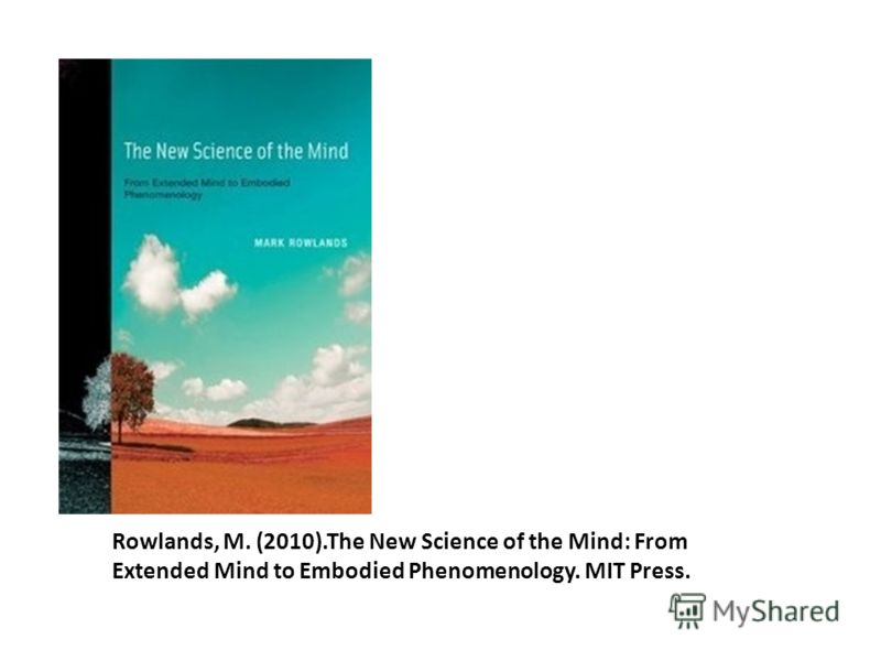 Rowlands, M. (2010).The New Science of the Mind: From Extended Mind to Embodied Phenomenology. MIT Press.