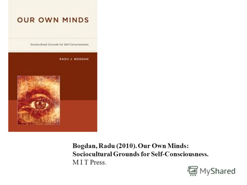 Bogdan, Radu (2010). Our Own Minds: Sociocultural Grounds for Self-Consciousness. M I T Press.