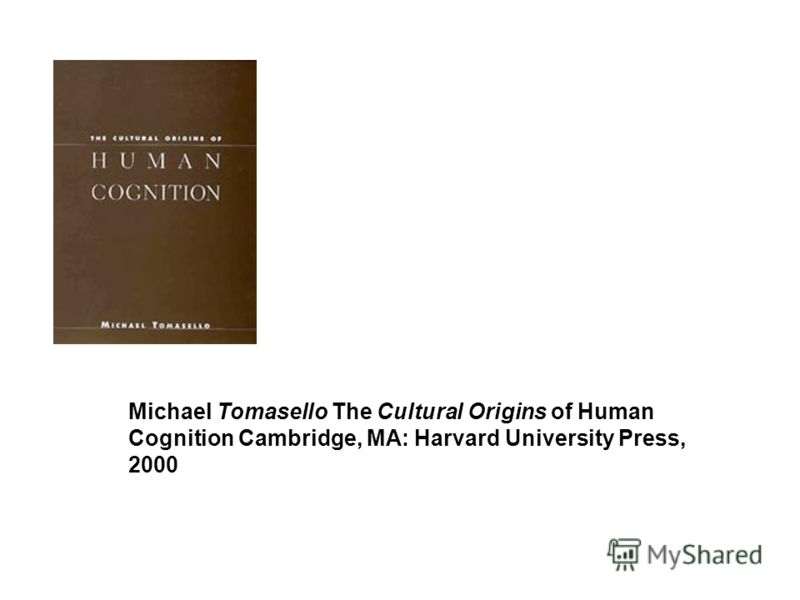 Michael Tomasello The Cultural Origins of Human Cognition Cambridge, MA: Harvard University Press, 2000