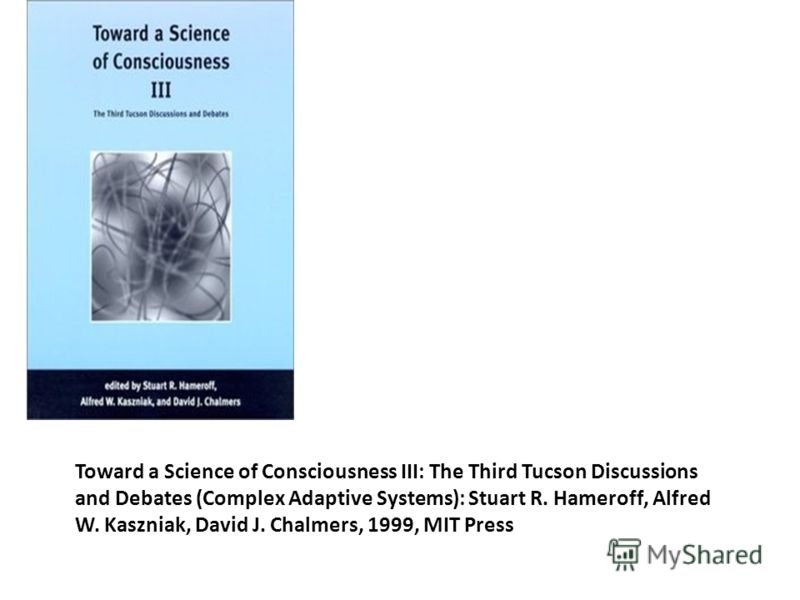 Toward a Science of Consciousness III: The Third Tucson Discussions and Debates (Complex Adaptive Systems): Stuart R. Hameroff, Alfred W. Kaszniak, David J. Chalmers, 1999, MIT Press