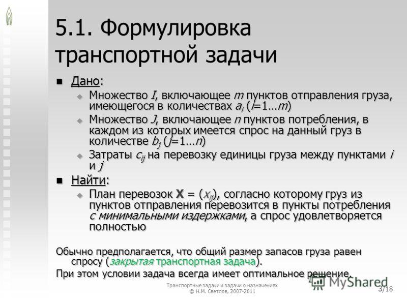 5.1. Формулировка транспортной задачи Дано: Дано: Множество I, включающее m пунктов отправления груза, имеющегося в количествах a i (i=1…m) Множество I, включающее m пунктов отправления груза, имеющегося в количествах a i (i=1…m) Множество J, включаю