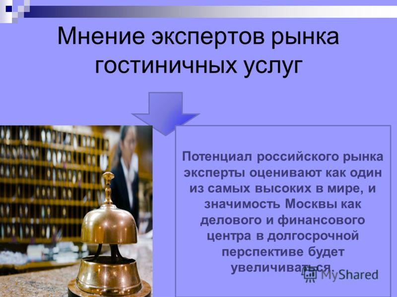 Мнение экспертов рынка гостиничных услуг Потенциал российского рынка эксперты оценивают как один из самых высоких в мире, и значимость Москвы как делового и финансового центра в долгосрочной перспективе будет увеличиваться.
